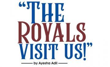 THE ROYALS VISIT US!